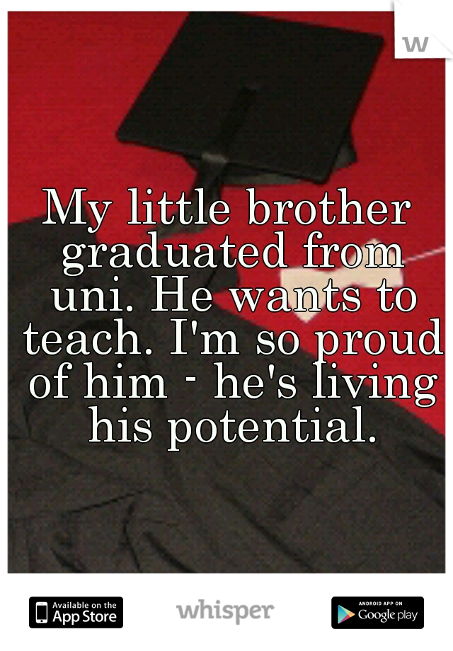My little brother graduated from uni. He wants to teach. I'm so proud of him - he's living his potential.