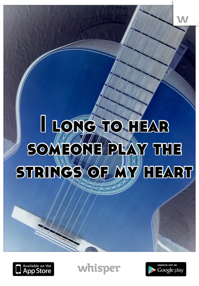 I long to hear someone play the strings of my heart