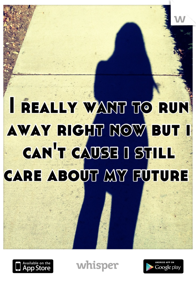 I really want to run away right now but i can't cause i still care about my future