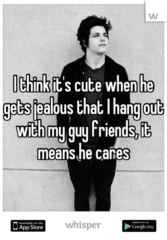 I think it's cute when he gets jealous that I hang out with my guy friends, it means he cares