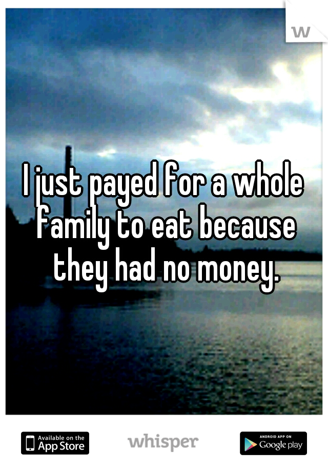 I just payed for a whole family to eat because they had no money.