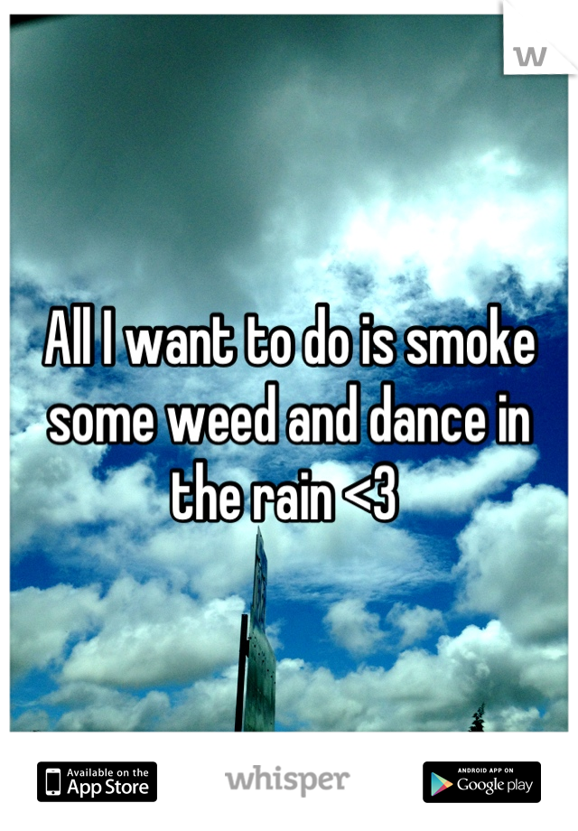 All I want to do is smoke some weed and dance in the rain <3
