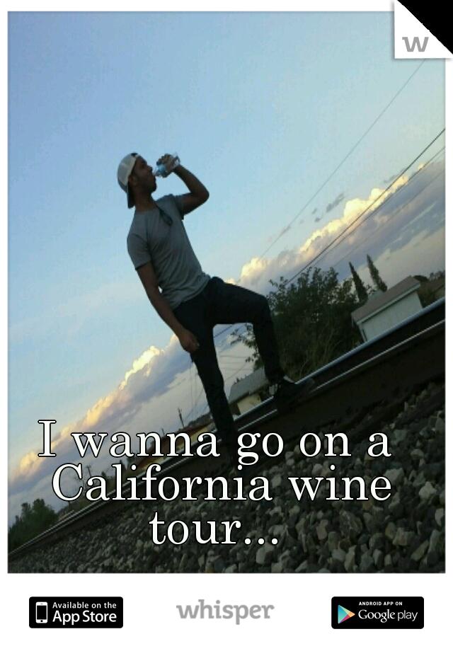 I wanna go on a California wine tour...