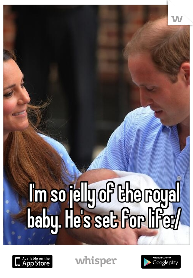 I'm so jelly of the royal baby. He's set for life:/