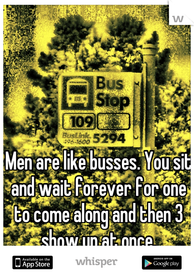 Men are like busses. You sit and wait forever for one to come along and then 3 show up at once.