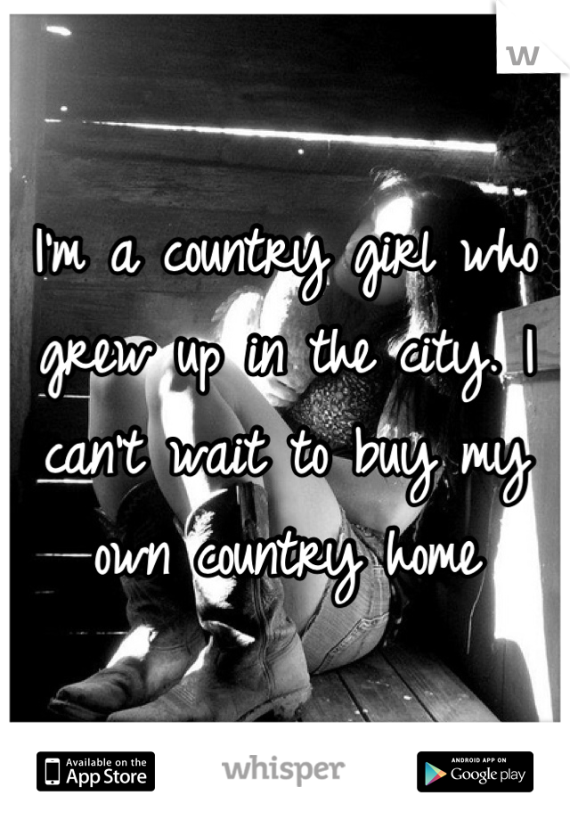 I'm a country girl who grew up in the city. I can't wait to buy my own country home
