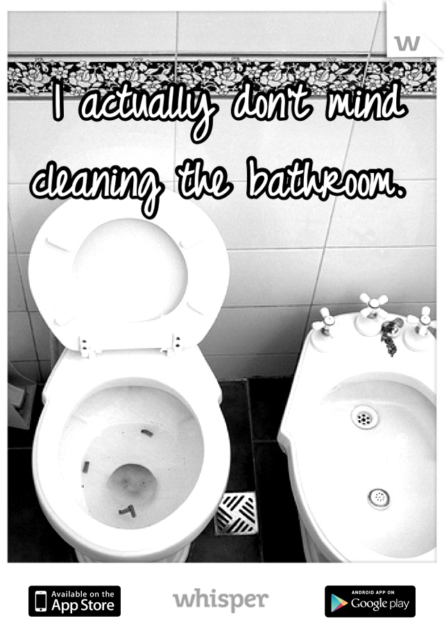 I actually don't mind cleaning the bathroom.