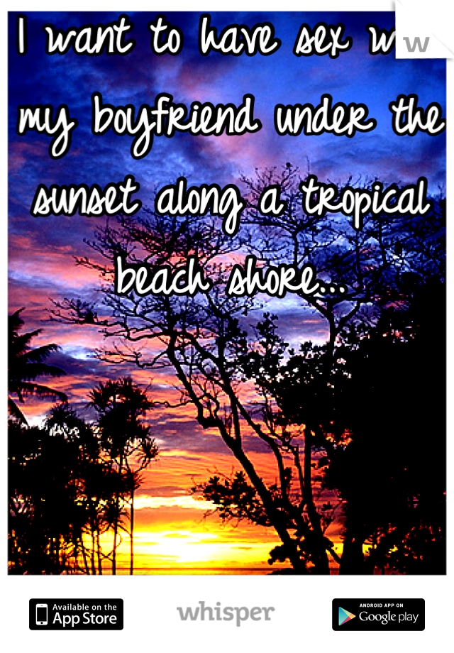 I want to have sex with my boyfriend under the sunset along a tropical beach shore...