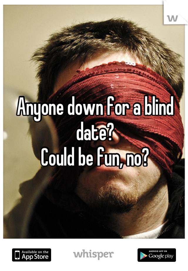 Anyone down for a blind date?  Could be fun, no?