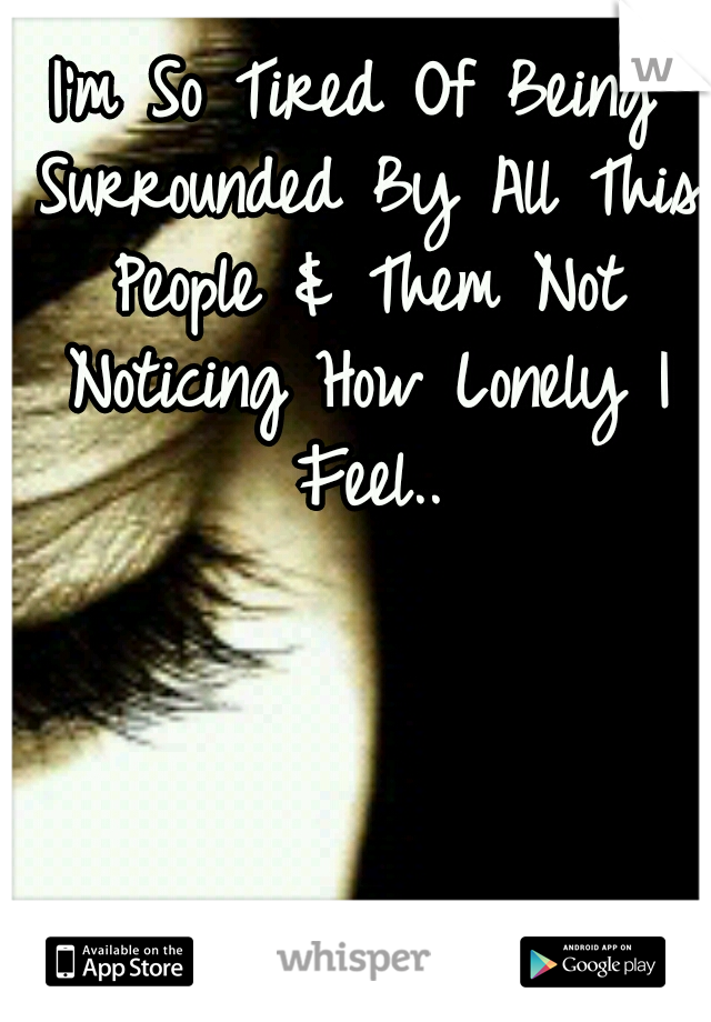 I'm So Tired Of Being Surrounded By All This People & Them Not Noticing How Lonely I Feel..