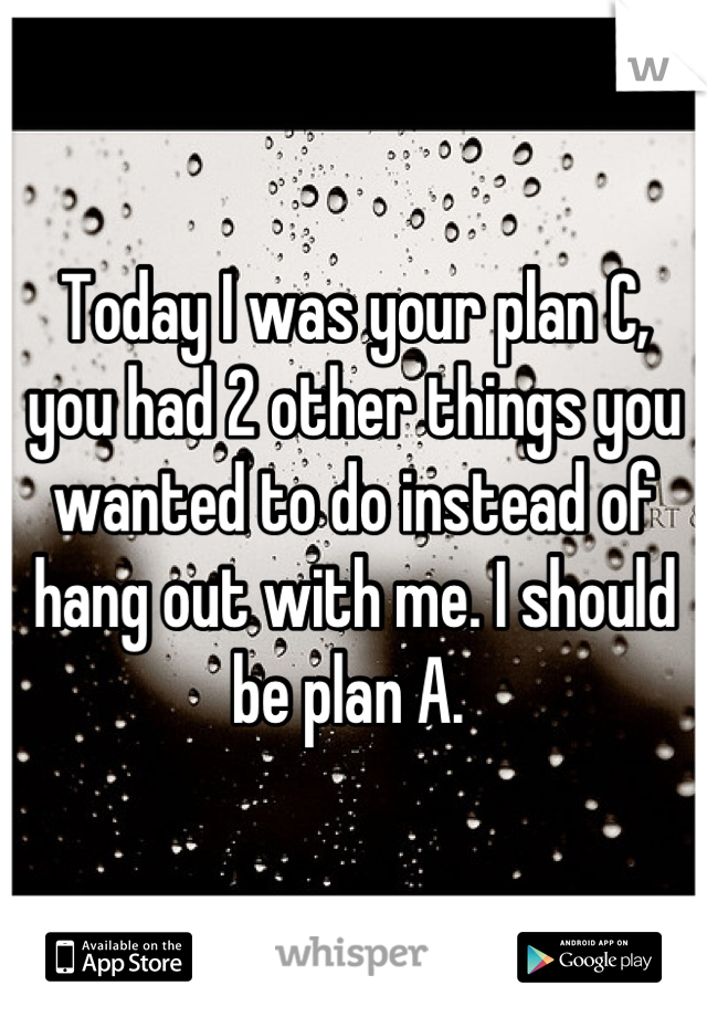 Today I was your plan C, you had 2 other things you wanted to do instead of hang out with me. I should be plan A.