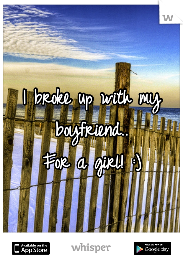 I broke up with my boyfriend.. For a girl! :)