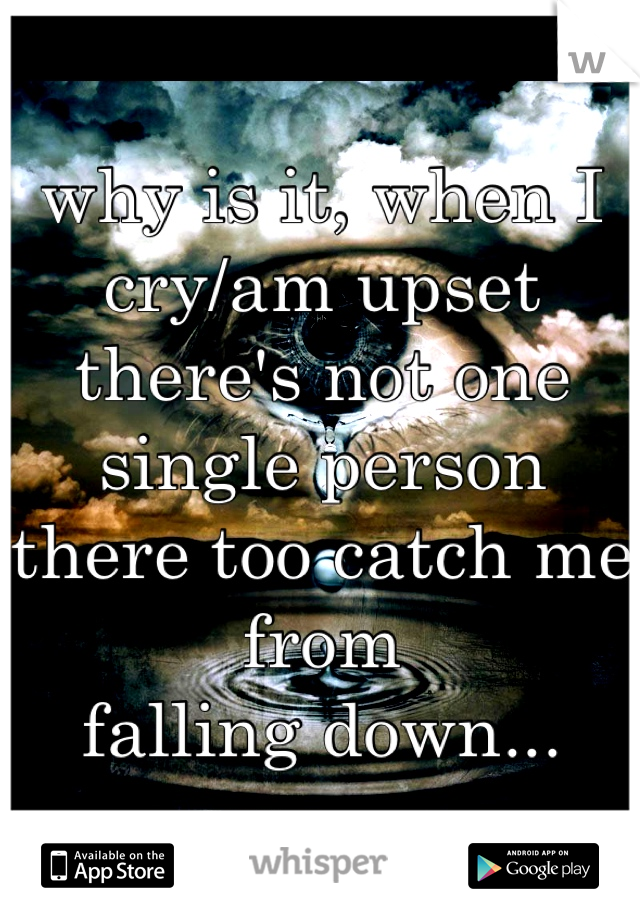 why is it, when I cry/am upset there's not one single person there too catch me from falling down...