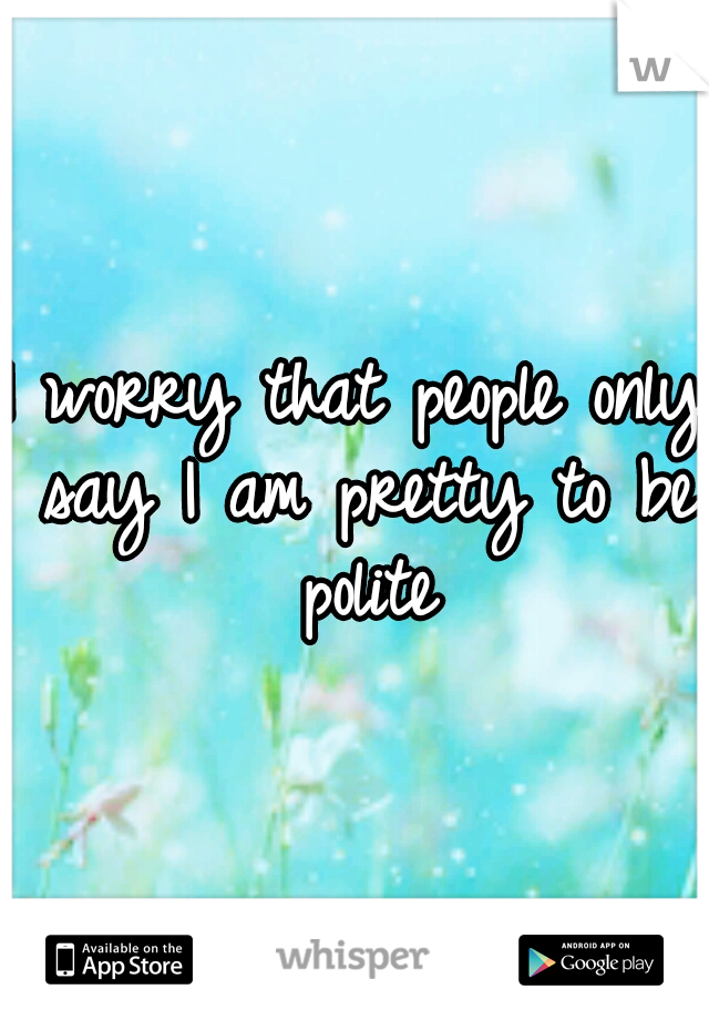I worry that people only say I am pretty to be polite