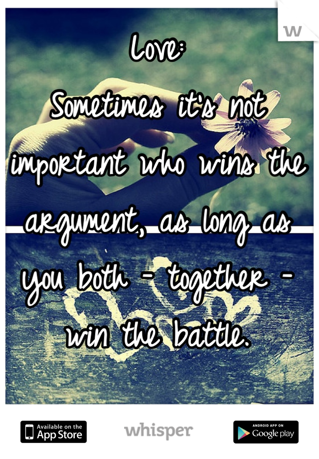Love: Sometimes it's not important who wins the argument, as long as you both - together - win the battle.
