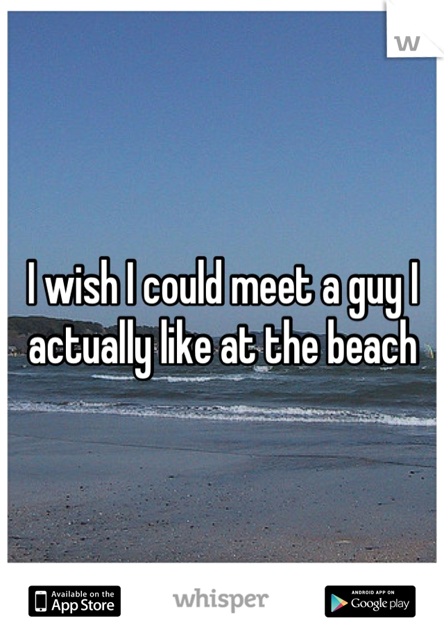 I wish I could meet a guy I actually like at the beach