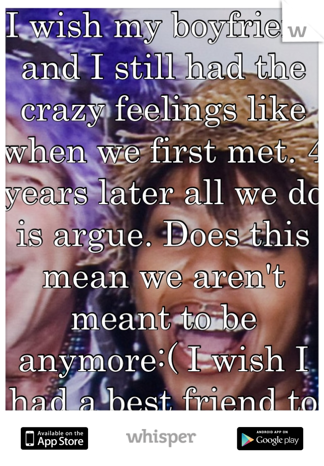 I wish my boyfriend and I still had the crazy feelings like when we first met. 4 years later all we do is argue. Does this mean we aren't meant to be anymore:( I wish I had a best friend to help me:(