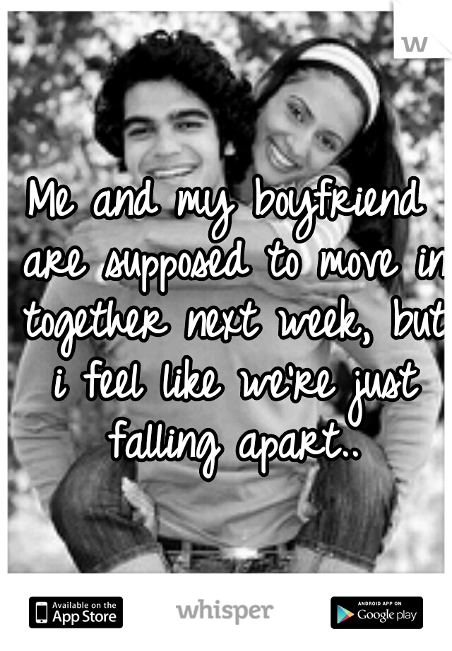 Me and my boyfriend are supposed to move in together next week, but i feel like we're just falling apart..