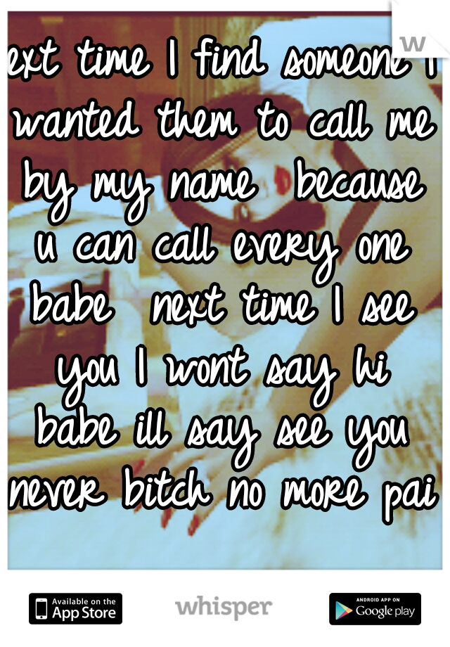 next time I find someone I wanted them to call me by my name  because u can call every one babe  next time I see you I wont say hi babe ill say see you never bitch no more pain