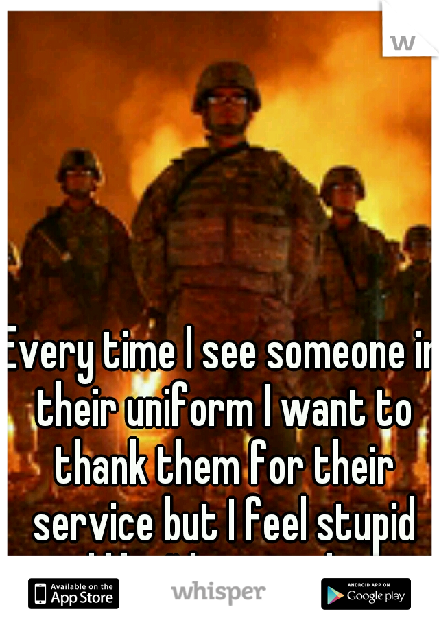 Every time I see someone in their uniform I want to thank them for their service but I feel stupid and like I'd annoy them.
