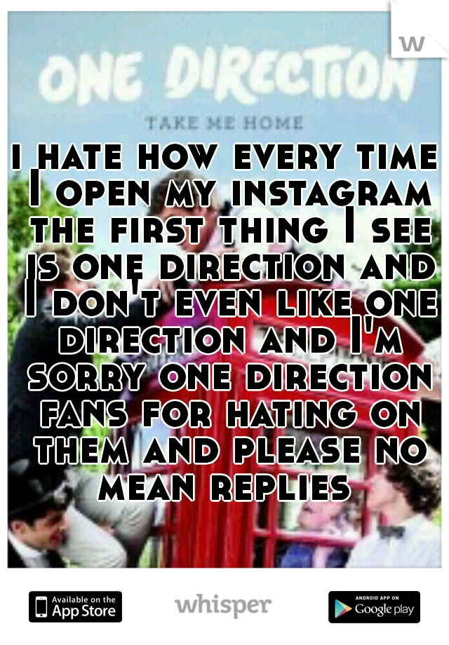 i hate how every time I open my instagram the first thing I see is one direction and I don't even like one direction and I'm sorry one direction fans for hating on them and please no mean replies