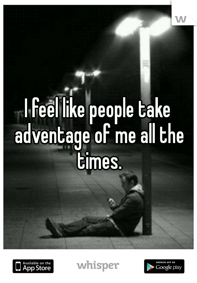 I feel like people take adventage of me all the times.