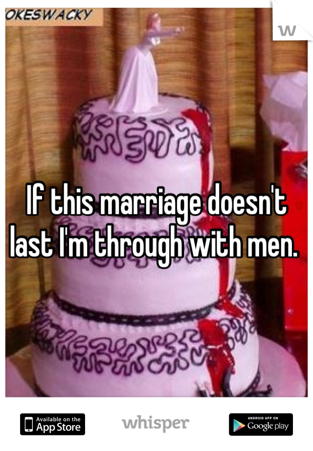 If this marriage doesn't last I'm through with men.