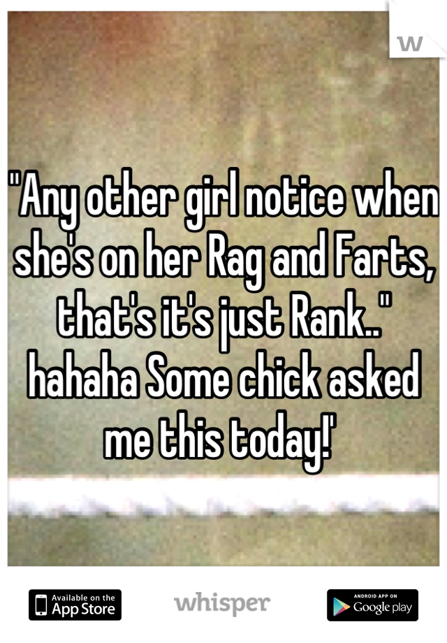 """Any other girl notice when she's on her Rag and Farts, that's it's just Rank.."" hahaha Some chick asked me this today!'"