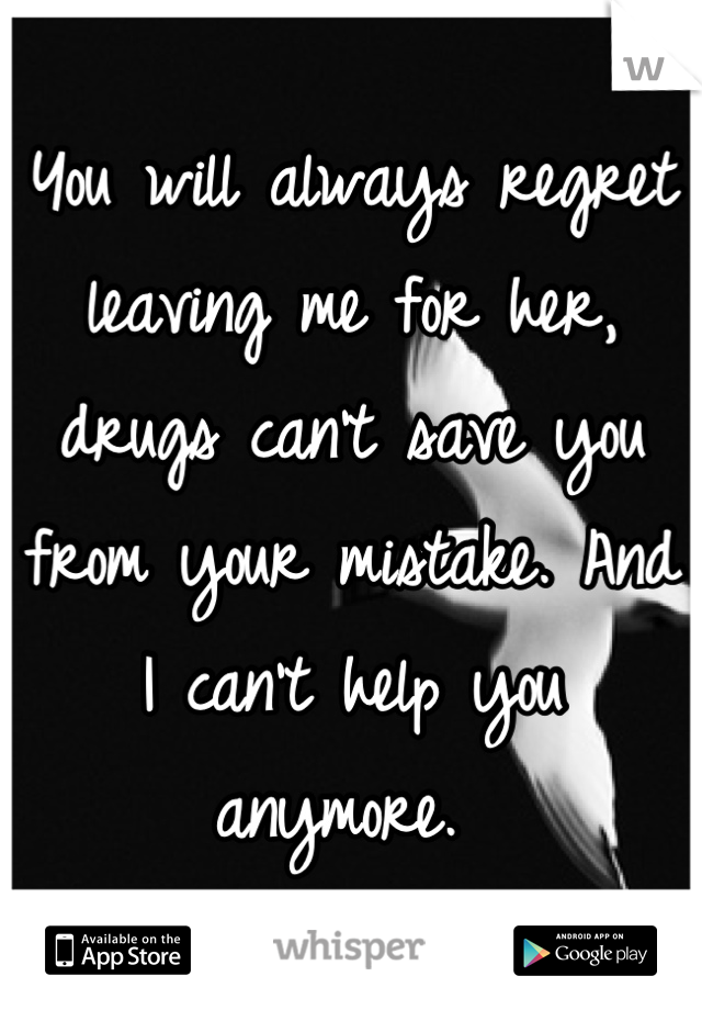 You will always regret leaving me for her, drugs can't save you from your mistake. And I can't help you anymore.
