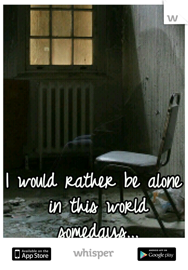 I would rather be alone in this world somedays...