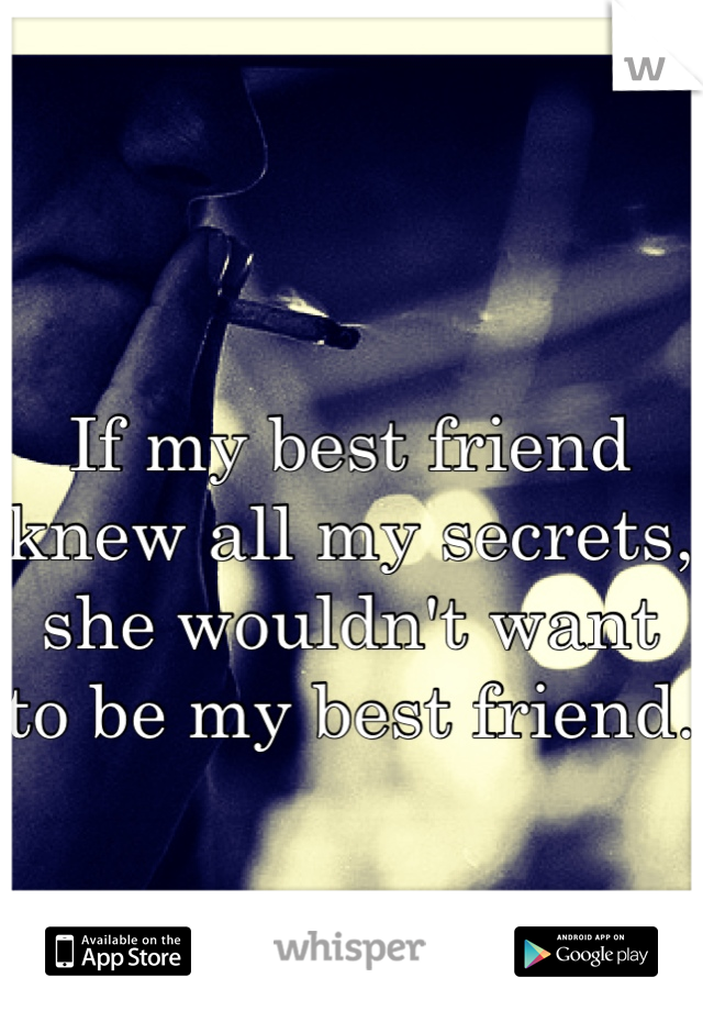 If my best friend knew all my secrets, she wouldn't want to be my best friend.