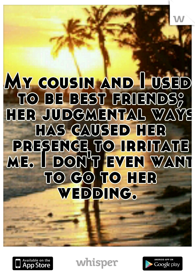 My cousin and I used to be best friends; her judgmental ways has caused her presence to irritate me. I don't even want to go to her wedding.