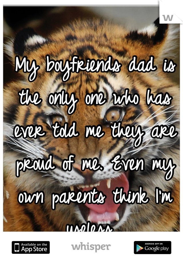 My boyfriends dad is the only one who has ever told me they are proud of me. Even my own parents think I'm useless...