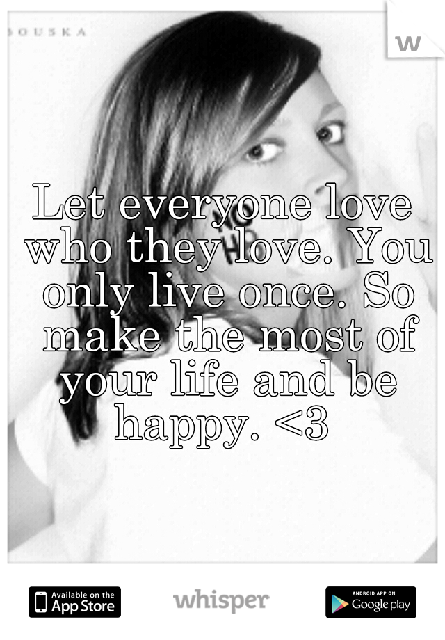 Let everyone love who they love. You only live once. So make the most of your life and be happy. <3