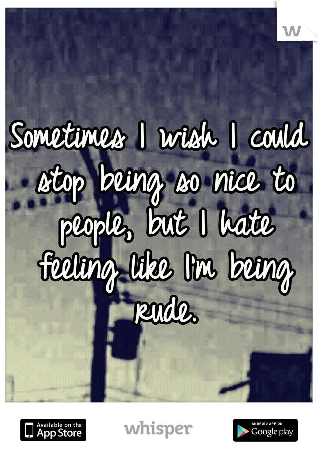 Sometimes I wish I could stop being so nice to people, but I hate feeling like I'm being rude.