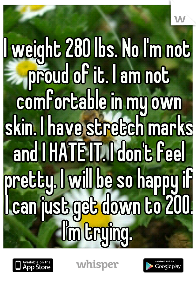 I weight 280 lbs. No I'm not proud of it. I am not comfortable in my own skin. I have stretch marks and I HATE IT. I don't feel pretty. I will be so happy if I can just get down to 200. I'm trying.