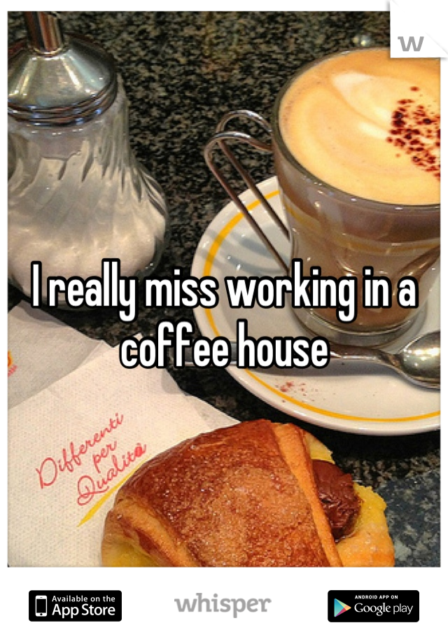 I really miss working in a coffee house