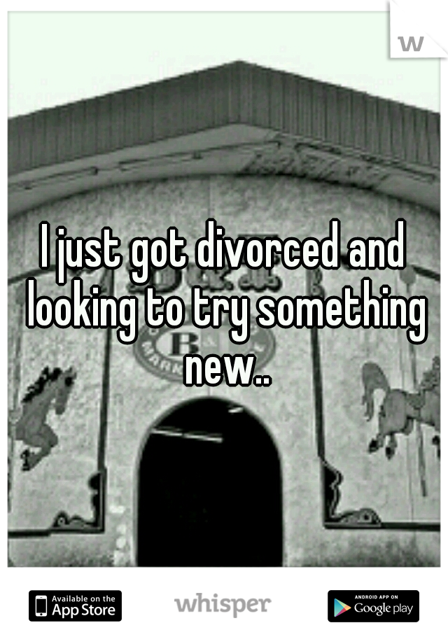 I just got divorced and looking to try something new..