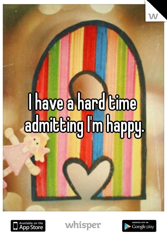 I have a hard time admitting I'm happy.