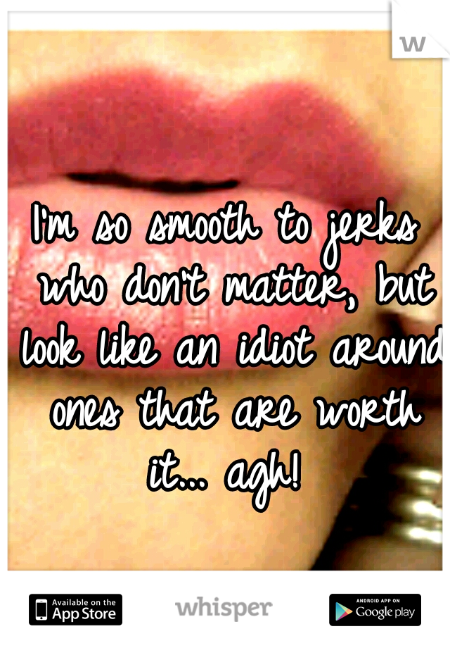 I'm so smooth to jerks who don't matter, but look like an idiot around ones that are worth it... agh!