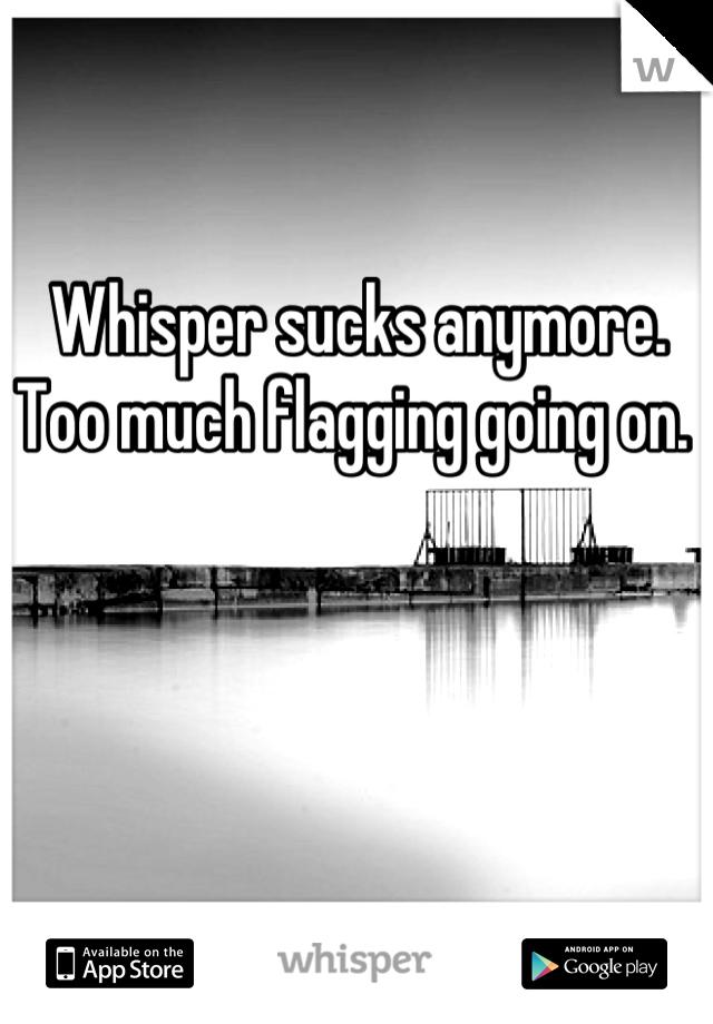 Whisper sucks anymore.  Too much flagging going on.