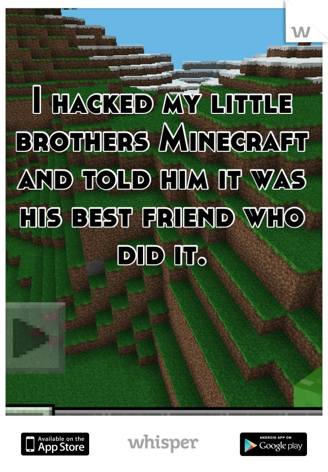 I hacked my little brothers Minecraft and told him it was his best friend who did it.