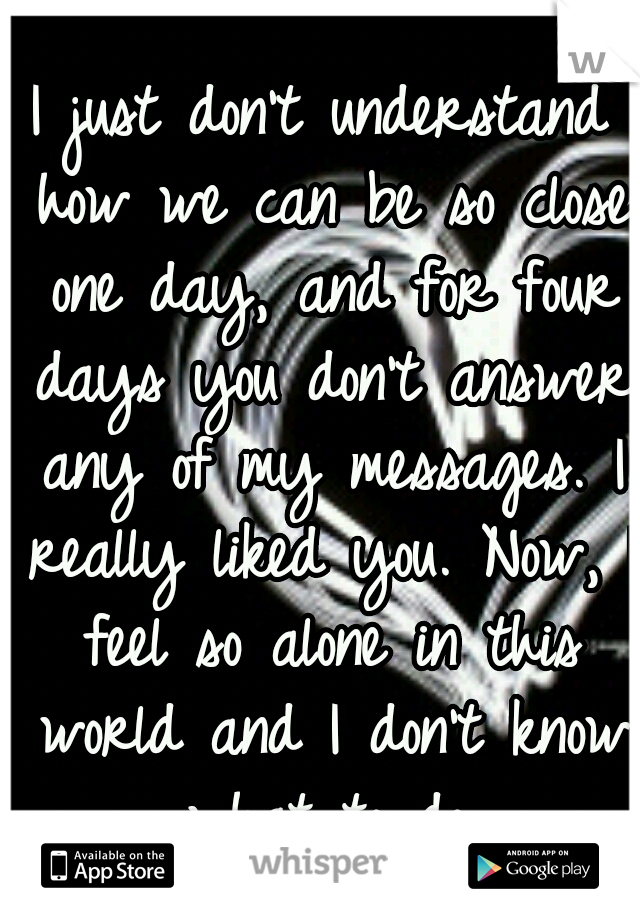I just don't understand how we can be so close one day, and for four days you don't answer any of my messages. I really liked you. Now, I feel so alone in this world and I don't know what to do.