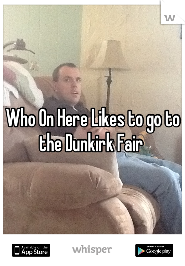 Who On Here Likes to go to the Dunkirk Fair
