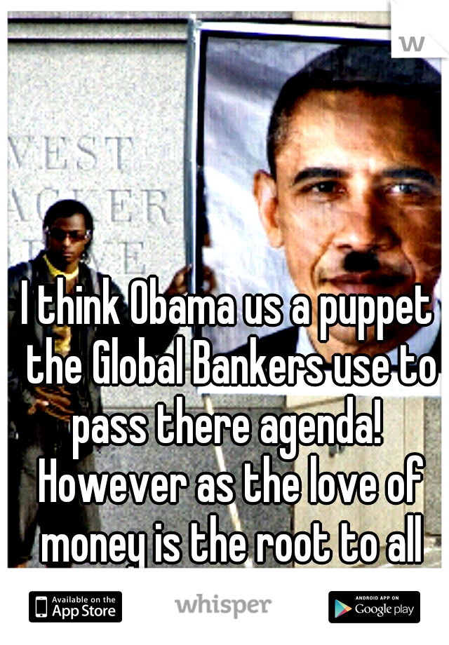 I think Obama us a puppet the Global Bankers use to pass there agenda!  However as the love of money is the root to all evil.... I think he is evil too!