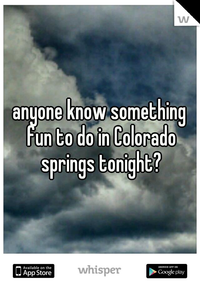 anyone know something fun to do in Colorado springs tonight?