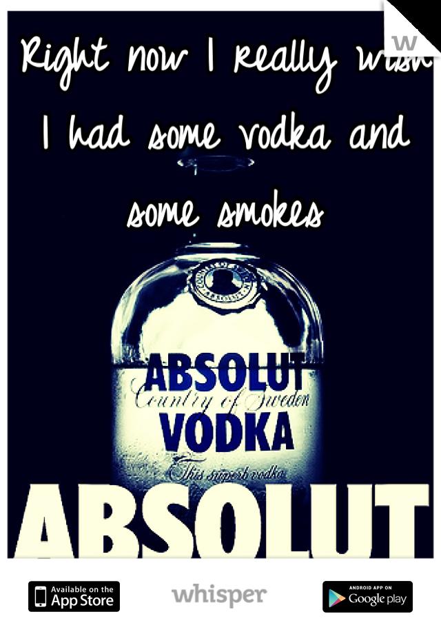 Right now I really wish I had some vodka and some smokes
