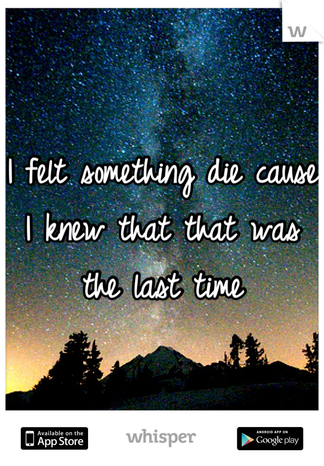 I felt something die cause I knew that that was the last time