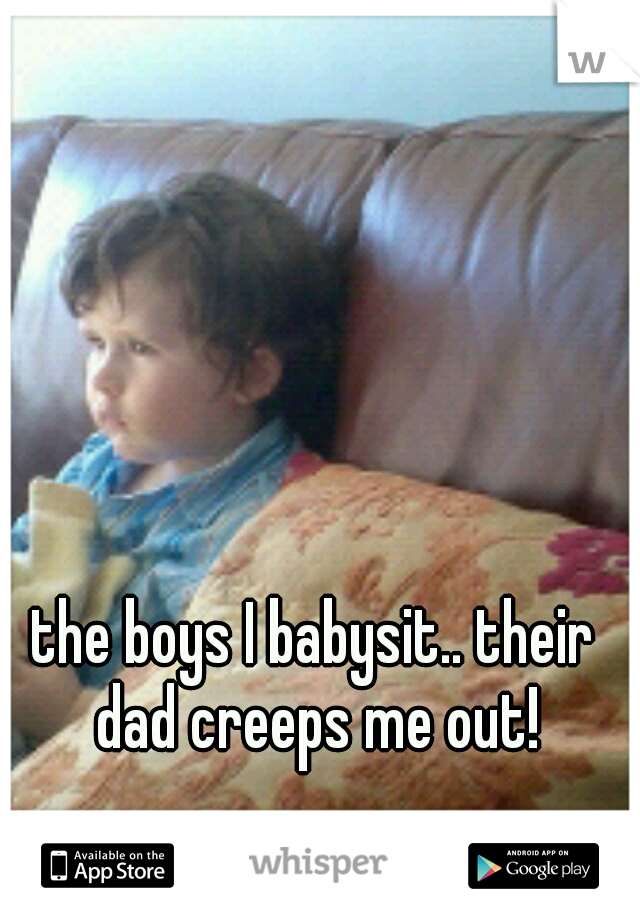 the boys I babysit.. their dad creeps me out!