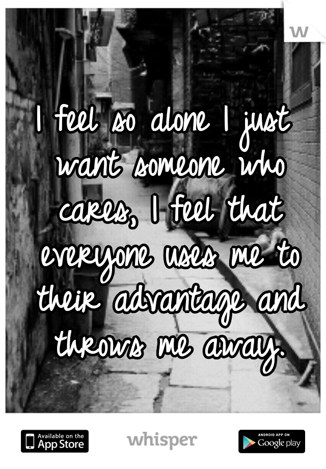 I feel so alone I just want someone who cares, I feel that everyone uses me to their advantage and throws me away.